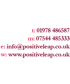 t: 01978 486587 m: 07544 485333 e: info@positiveleap.co.uk w: www.positiveleap.co.uk
