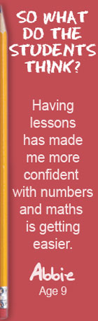 So what do the students think? Having lessons has made me more confident with numbers and maths is getting easier. Abbie, Age 9