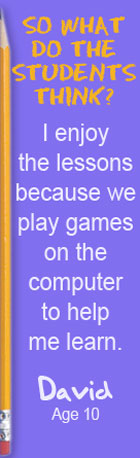 So what do the students think? I enjoy the lessons because we play games on the computer to help me learn. David, Age 10