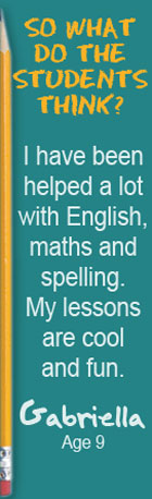 So what do the students think? I have been helped a lot with English, maths and spelling. My lessons are cool and fun. Gabriella, Age 9
