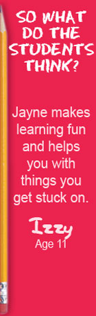So what do the students think? Jayne makes learning fun and helps you with the things you get stuck on. Izzy, Age 11